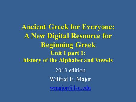 Ancient Greek for Everyone: A New Digital Resource for Beginning Greek Unit 1 part 1: history of the Alphabet and Vowels 2013 edition Wilfred E. Major.