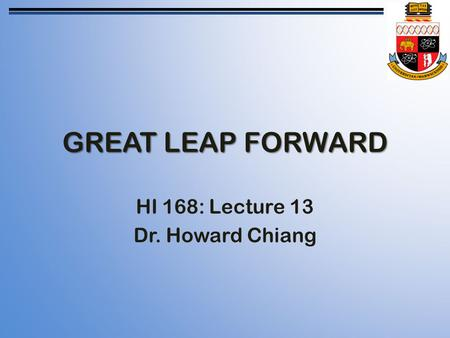 GREAT LEAP FORWARD HI 168: Lecture 13 Dr. Howard Chiang.
