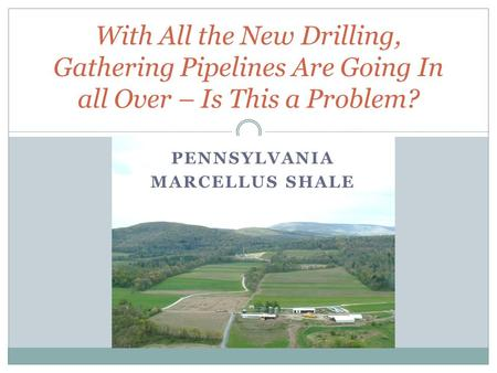 PENNSYLVANIA MARCELLUS SHALE With All the New Drilling, Gathering Pipelines Are Going In all Over – Is This a Problem?