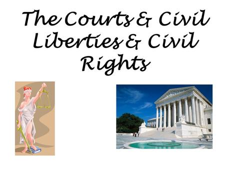 The Courts & Civil Liberties & Civil Rights. Who's protected And who are we protected against?