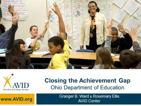 Closing the Achievement Gap Ohio Department of Education www.AVID.org Granger B. Ward & Rosemary Ellis AVID Center.