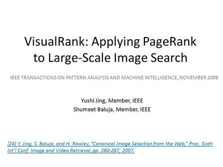 VisualRank: Applying PageRank to Large-Scale Image Search Yushi Jing, Member, IEEE Shumeet Baluja, Member, IEEE IEEE TRANSACTIONS ON PATTERN ANALYSIS AND.