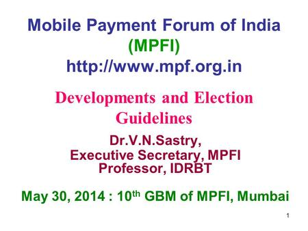 Mobile Payment Forum of India (MPFI)  Dr.V.N.Sastry, Executive Secretary, MPFI Professor, IDRBT May 30, 2014 : 10 th GBM of MPFI,