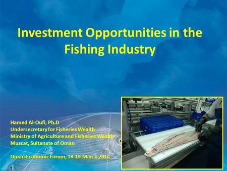 Investment Opportunities in the Fishing Industry Hamed Al-Oufi, Ph.D Undersecretary for Fisheries Wealth Ministry of Agriculture and Fisheries Wealth Muscat,