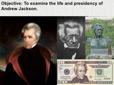Objective: To examine the life and presidency of Andrew Jackson.