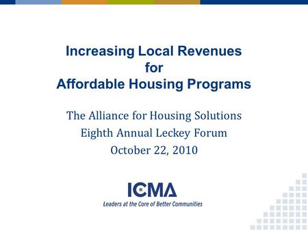 Increasing Local Revenues for Affordable Housing Programs The Alliance for Housing Solutions Eighth Annual Leckey Forum October 22, 2010.