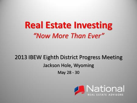 "Real Estate Investing ""Now More Than Ever"" 2013 IBEW Eighth District Progress Meeting Jackson Hole, Wyoming May 28 - 30."