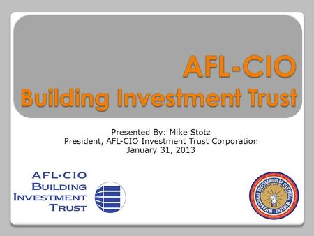Presented By: Mike Stotz President, AFL-CIO Investment Trust Corporation January 31, 2013.