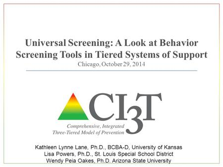 Universal Screening: A Look at Behavior Screening Tools in Tiered Systems of Support Chicago, October 29, 2014 Kathleen Lynne Lane, Ph.D., BCBA-D, University.