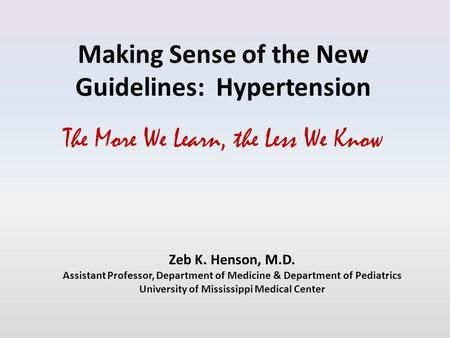 Making Sense of the New Guidelines: Hypertension The More We Learn, the Less We Know Zeb K. Henson, M.D. Assistant Professor, Department of Medicine &