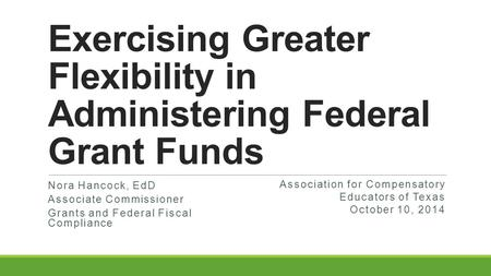 Exercising Greater Flexibility in Administering Federal Grant Funds Nora Hancock, EdD Associate Commissioner Grants and Federal Fiscal Compliance Association.
