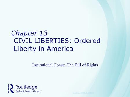 Chapter 13 CIVIL LIBERTIES: Ordered Liberty in America Institutional Focus: The Bill of Rights © 2011 Taylor & Francis.