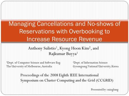 Anthony Sulistio 1, Kyong Hoon Kim 2, and Rajkumar Buyya 1 Managing Cancellations and No-shows of Reservations with Overbooking to Increase Resource Revenue.