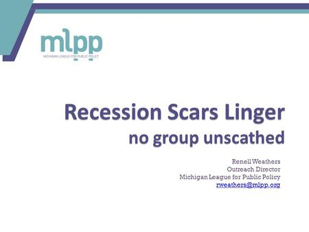 Recession Scars Linger no group unscathed Renell Weathers Outreach Director Michigan League for Public Policy
