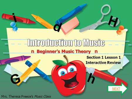 n Beginner's Music Theory n Section 1 Lesson 1 Interactive Review NEXT Mrs. Theresa Preece's Music Class G H d h i.