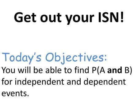 Get out your ISN! You will be able to find P(A and B) for independent and dependent events. Today's Objectives:
