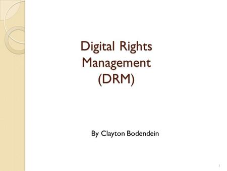 Digital Rights Management (DRM) 1 By Clayton Bodendein.