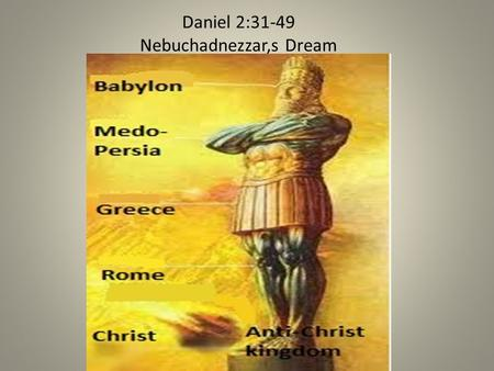 Daniel 2:31-49 Nebuchadnezzar,s Dream. DAN 2:3 HEAD OF GOLD Dan 2:31 Thou, O king, sawest, and behold a great image. This great image, whose brightness.