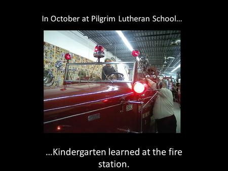 In October at Pilgrim Lutheran School… …Kindergarten learned at the fire station.
