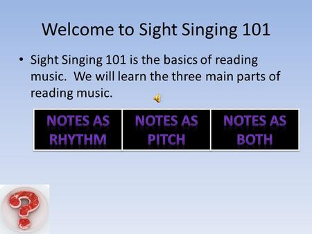 Welcome to Sight Singing 101 Sight Singing 101 is the basics of reading music. We will learn the three main parts of reading music.