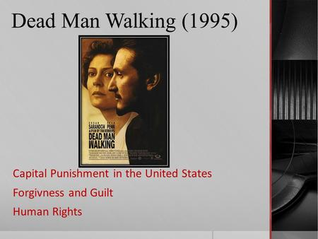 Dead Man Walking (1995) Capital Punishment in the United States Forgivness and Guilt Human Rights.