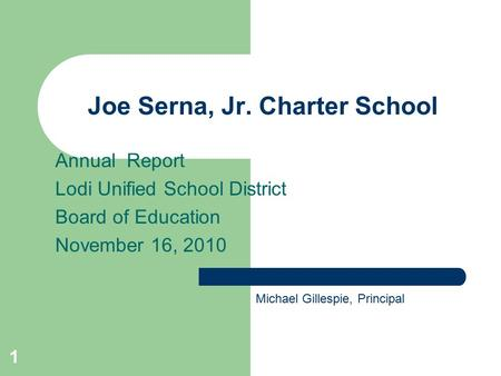 1 Joe Serna, Jr. Charter School Annual Report Lodi Unified School District Board of Education November 16, 2010 Michael Gillespie, Principal.