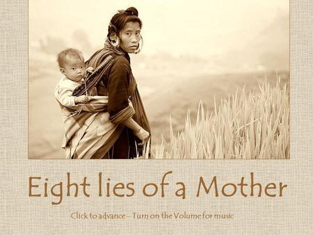 Eight lies of a Mother Click to advance - Turn on the Volume for music.