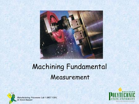 Manufacturing Processes Lab 1 (MET 1321) Dr Simin Nasseri Machining Fundamental Measurement.