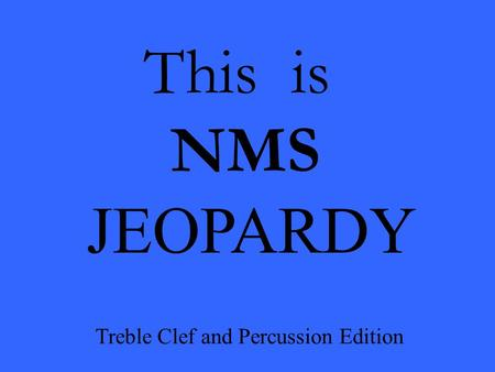 This is NMS JEOPARDY Treble Clef and Percussion Edition.