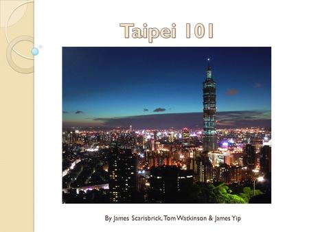 By James Scarisbrick, Tom Watkinson & James Yip. Introduction Taipei 101 is a 509.2m tall skyscraper situated in the northern region of Taiwan, in the.