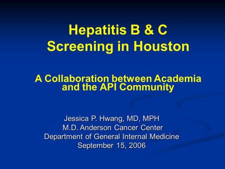 Jessica P. Hwang, MD, MPH M.D. Anderson Cancer Center M.D. Anderson Cancer Center Department of General Internal Medicine September 15, 2006 Hepatitis.