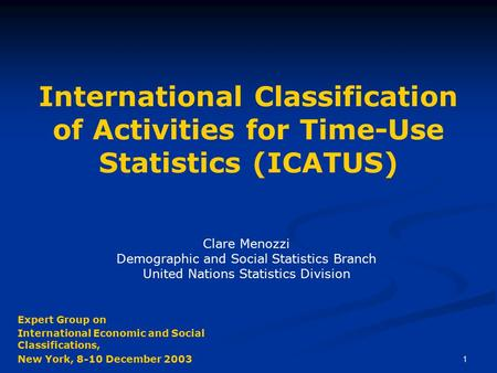 1 International Classification of Activities for Time-Use Statistics (ICATUS) Clare Menozzi Demographic and Social Statistics Branch United Nations Statistics.