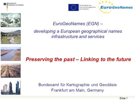 Co-funded by the Community programme eContentplus Slide 1 EuroGeoNames (EGN) – developing a European geographical names infrastructure and services Bundesamt.