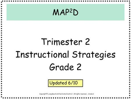 Copyright ©, Long Beach Unified School District. All rights reserved. - Grade 2 MAP 2 D Trimester 2 Instructional Strategies Grade 2 Updated 6/10.