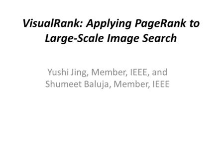 VisualRank: Applying PageRank to Large-Scale Image Search Yushi Jing, Member, IEEE, and Shumeet Baluja, Member, IEEE.