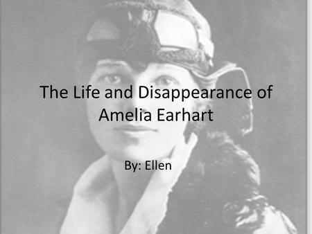 The Life and Disappearance of Amelia Earhart By: Ellen.