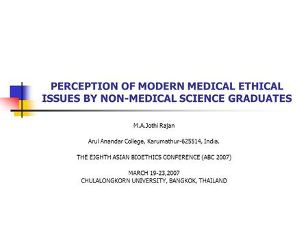 PERCEPTION OF MODERN MEDICAL ETHICAL ISSUES BY NON-MEDICAL SCIENCE GRADUATES M.A.Jothi Rajan Arul Anandar College, Karumathur-625514, India. THE EIGHTH.
