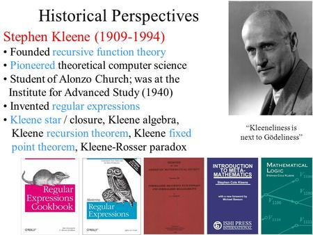 Historical Perspectives Stephen Kleene (1909-1994) Founded recursive function theory Pioneered theoretical computer science Student of Alonzo Church; was.