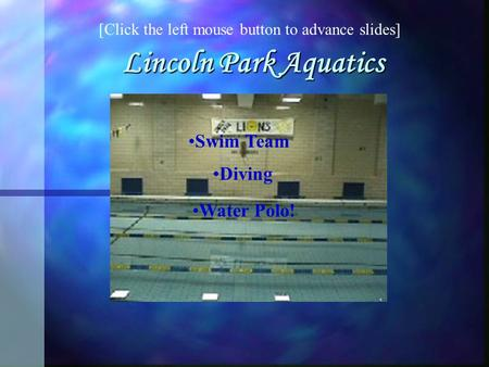 Lincoln Park Aquatics Swim Team Diving Water Polo! [Click the left mouse button to advance slides]