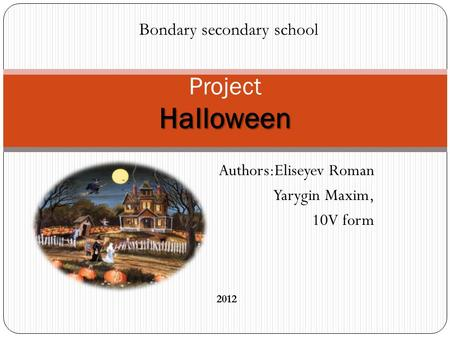 Authors:Eliseyev Roman Yarygin Maxim, 10V form Halloween Project Halloween Bondary secondary school 2012.