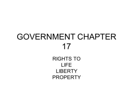 GOVERNMENT CHAPTER 17 RIGHTS TO LIFE LIBERTY PROPERTY.