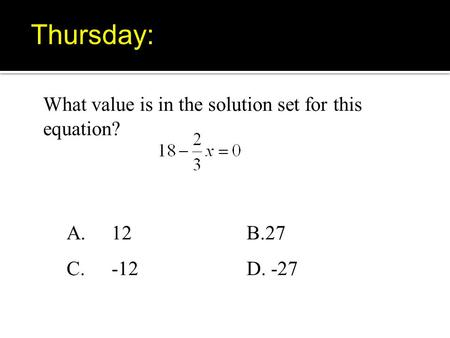 What value is in the solution set for this equation? A.12B.27 C. -12D. -27 Thursday: