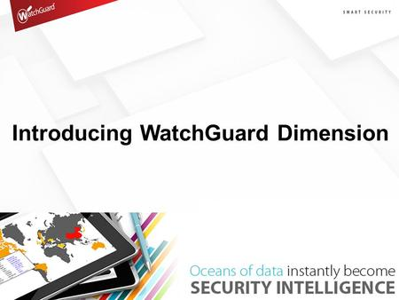 "Introducing WatchGuard Dimension. Oceans of Log Data The 3 Dimensions of Big Data Volume –""Log Everything - Storage is Cheap"" –Becomes too much data –"
