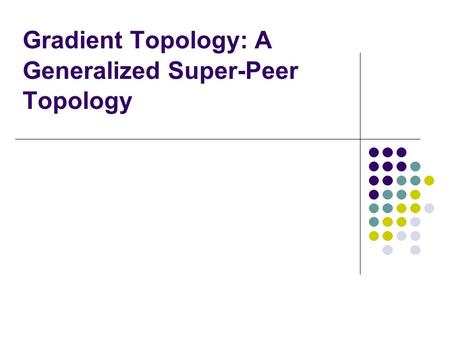 Gradient Topology: A Generalized Super-Peer Topology.
