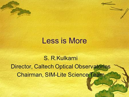 Less is More S. R.Kulkarni Director, Caltech Optical Observatories Chairman, SIM-Lite Science Team.