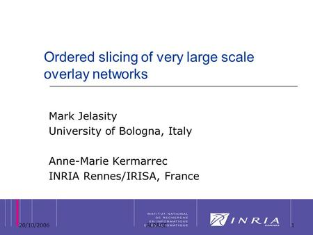 20/10/2006ALPAGE1 Ordered slicing of very large scale overlay networks Mark Jelasity University of Bologna, Italy Anne-Marie Kermarrec INRIA Rennes/IRISA,