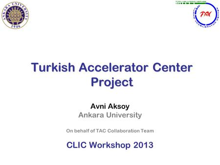 Turkish Accelerator Center Project Avni Aksoy Ankara University On behalf of TAC Collaboration Team CLIC Workshop 2013.