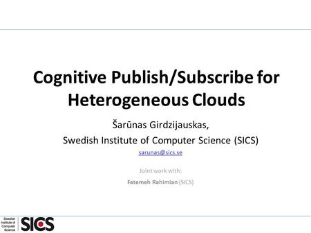 Cognitive Publish/Subscribe for Heterogeneous Clouds Šarūnas Girdzijauskas, Swedish Institute of Computer Science (SICS) Joint work with: