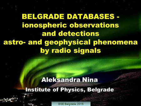 BELGRADE DATABASES - ionospheric observations and detections astro- and geophysical phenomena by radio signals Aleksandra Nina Institute of Physics, Belgrade.