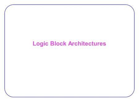 Logic Block Architectures. 2 Crosspoint Solution  Requires the use of large amounts of programmable interconnect −  suffer from area-inefficiency 